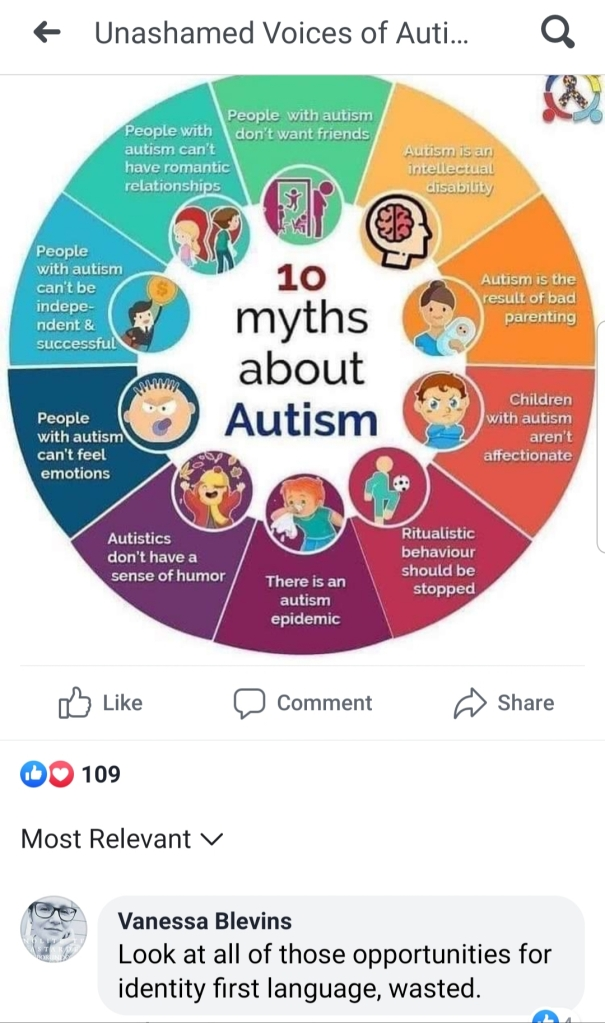 "Meme is a color wheel with text in each section, ""10 myths about autism"" and childish cartoons in the center. Text reads (clockwise from left) people with autism can't be independent and successful, people with autism can't have romantic relationships, people with autism don't want friends, autism is an intellectual disability, autism is a result of bad parenting, children with autism aren't affectionate, ritualistic behaviour should be stopped, there is an autism epidemic, autistics don't have a sense of humor, people with autism can't feel emotions. Commenter Vanessa Blevins says, ""look at all of those opportunities for identity first language, wasted"""
