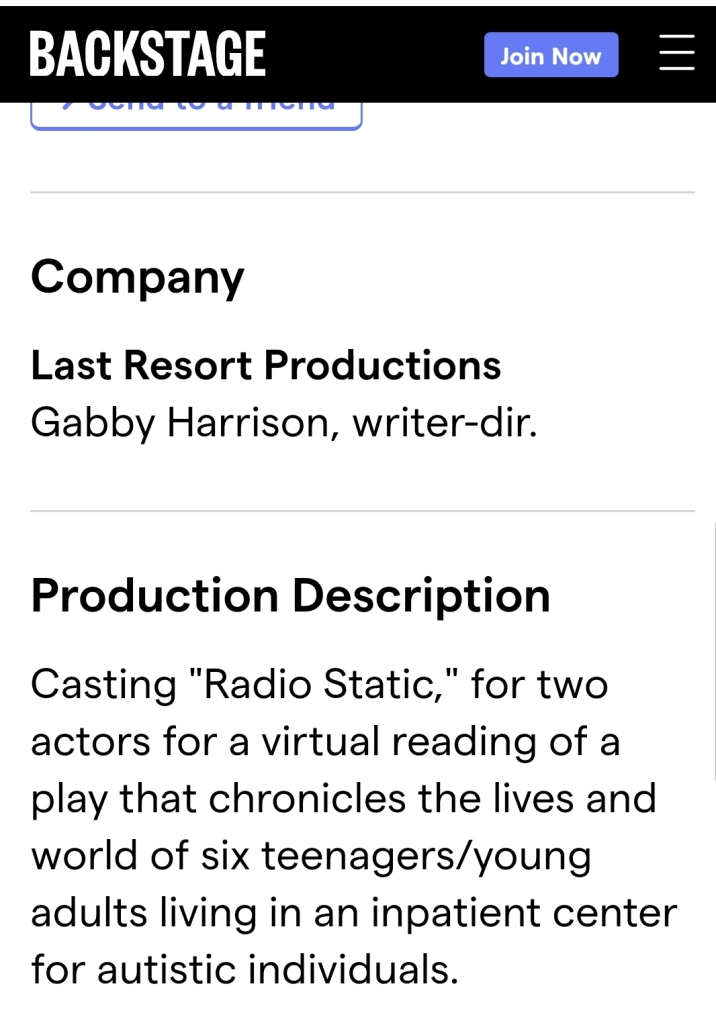 """Company  Last Resort Productions  Gabby Harrison, writer-dir.  Production Description  Casting """"Radio Static,"""" for two actors for a virtual reading of a play that chronicles the lives and world of six teenagers/young adults living in an inpatient center for autistic individuals."""