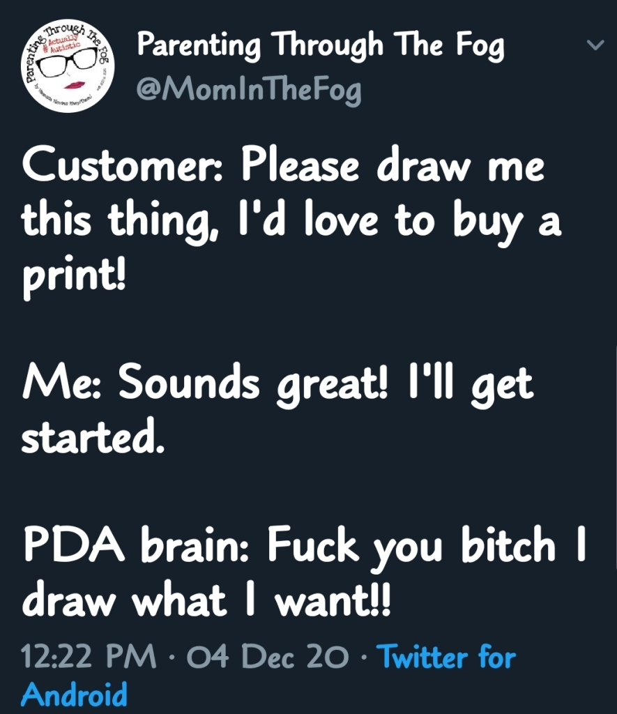 Customer: Please draw me this thing, I'd love to buy a print!   Me: Sounds great! I'll get started.  PDA brain: Fuck you bitch I draw what I want!!