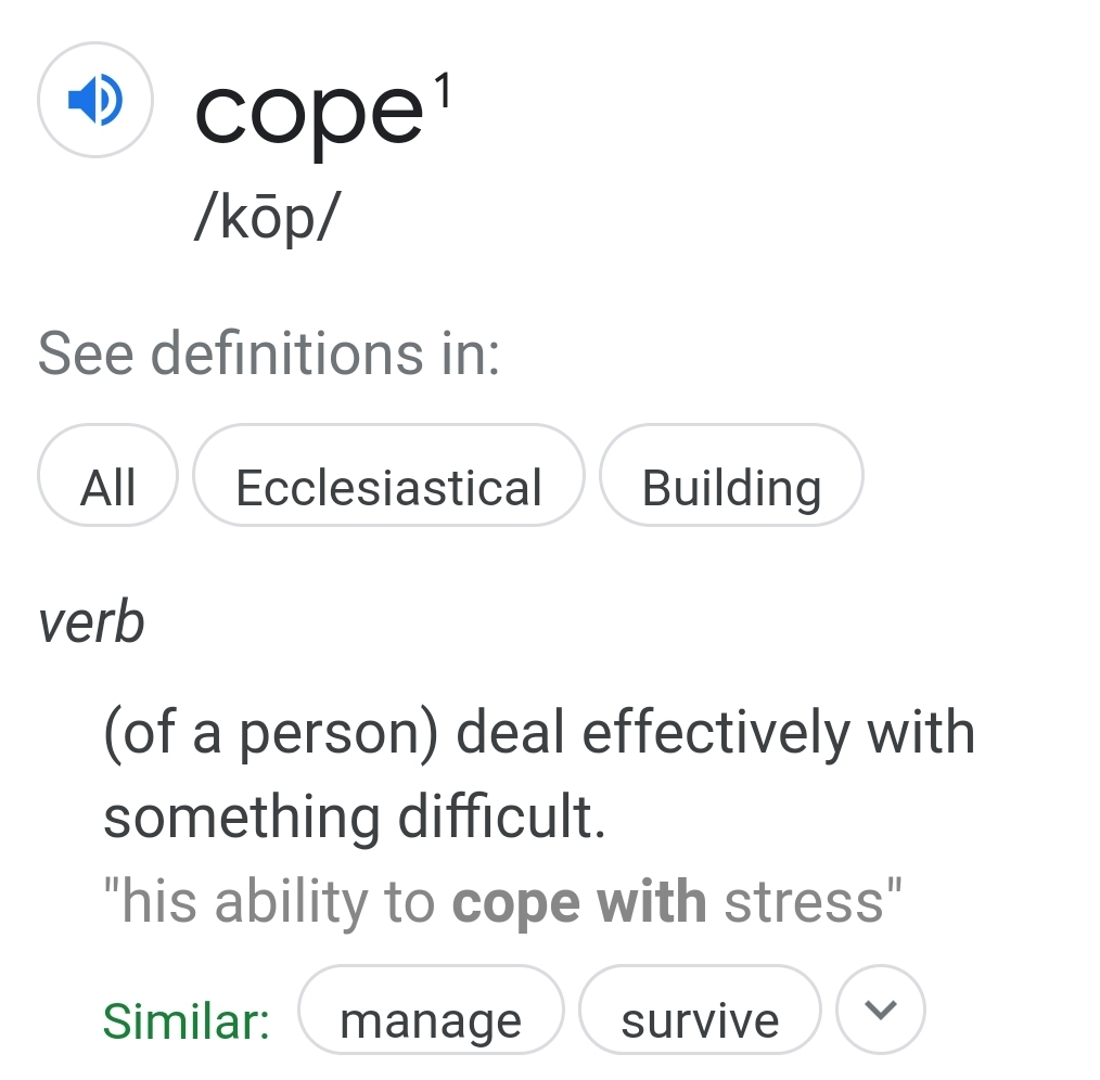 "verb  (of a person) deal effectively with something difficult.  ""his ability to cope with stress"""