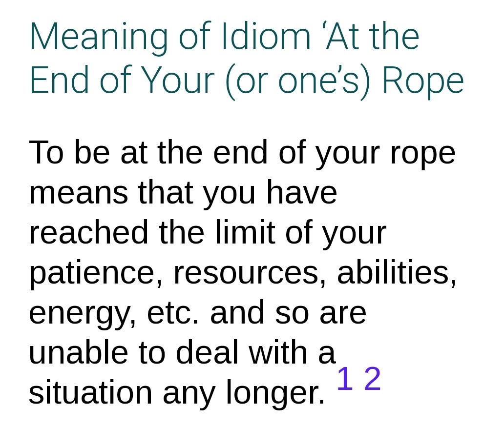 Meaning of Idiom 'At the End of Your (or one's) Rope  To be at the end of your rope means that you have reached the limit of your patience, resources, abilities, energy, etc. and so are unable to deal with a situation any longer.